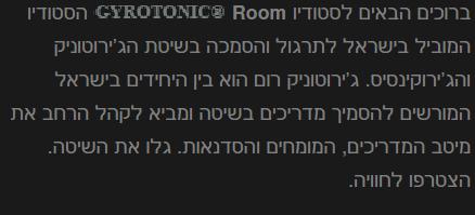 ברוכים הבאים לסטודיו GYROTONIC® Room הסטודיו המוביל בישראל לתרגול והסמכה בשיטת הג'ירוטוניק והג'ירוקינסיס. ג'ירוטוניק רום הוא בין היחידים בישראל המורשים להסמיך מדריכים בשיטה ומביא לקהל הרחב את מיטב המדריכים, המומחים והסדנאות. גלו את השיטה. הצטרפו לחוויה